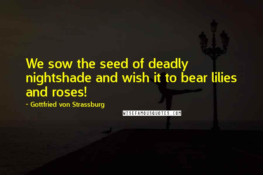 Gottfried Von Strassburg quotes: We sow the seed of deadly nightshade and wish it to bear lilies and roses!