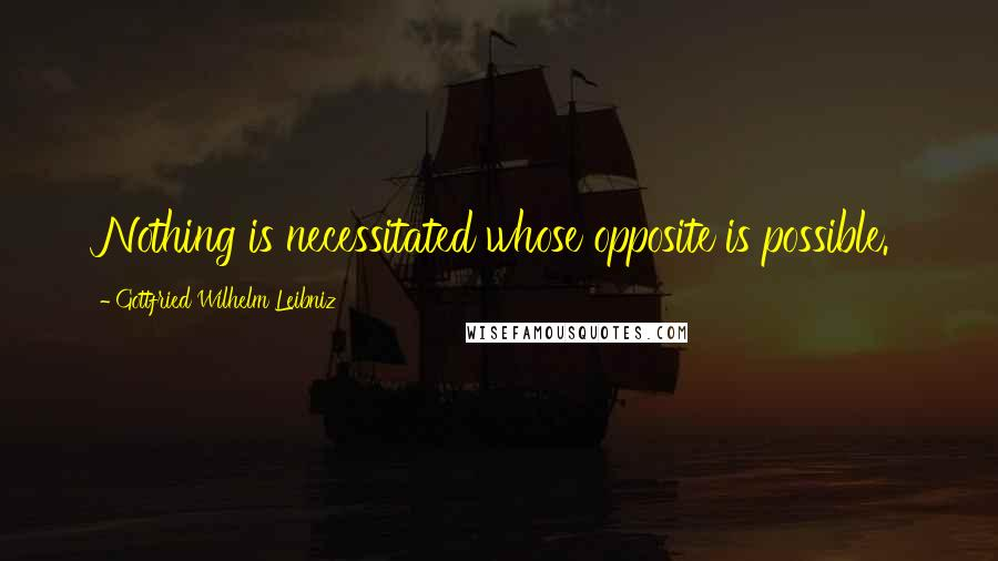 Gottfried Wilhelm Leibniz quotes: Nothing is necessitated whose opposite is possible.