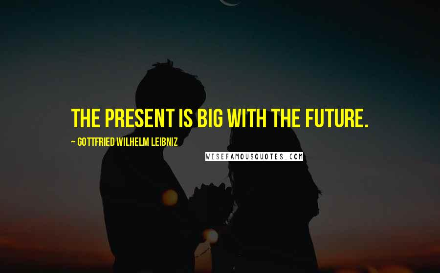 Gottfried Wilhelm Leibniz quotes: The present is big with the future.