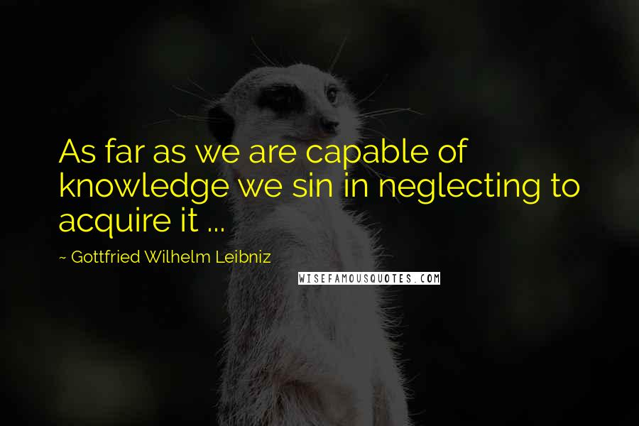 Gottfried Wilhelm Leibniz quotes: As far as we are capable of knowledge we sin in neglecting to acquire it ...