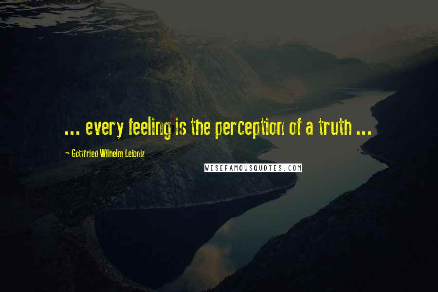 Gottfried Wilhelm Leibniz quotes: ... every feeling is the perception of a truth ...