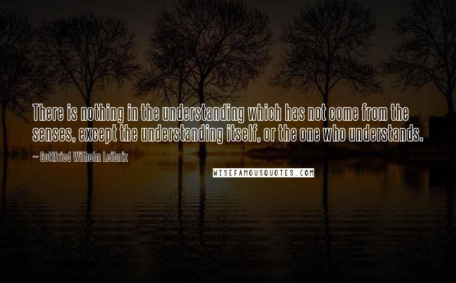 Gottfried Wilhelm Leibniz quotes: There is nothing in the understanding which has not come from the senses, except the understanding itself, or the one who understands.