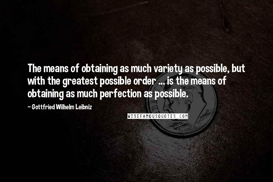 Gottfried Wilhelm Leibniz quotes: The means of obtaining as much variety as possible, but with the greatest possible order ... is the means of obtaining as much perfection as possible.