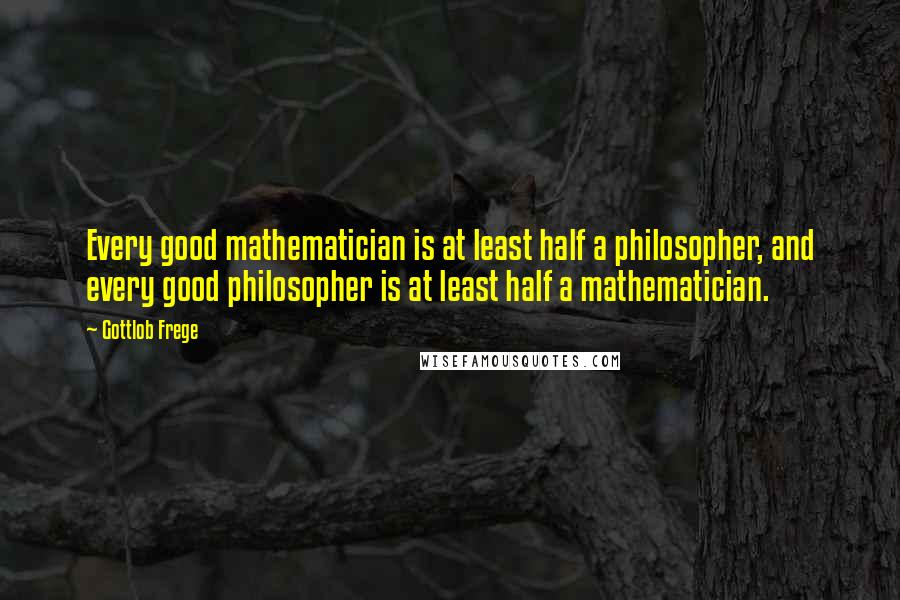 Gottlob Frege quotes: Every good mathematician is at least half a philosopher, and every good philosopher is at least half a mathematician.