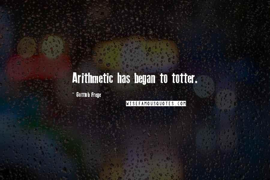 Gottlob Frege quotes: Arithmetic has began to totter.