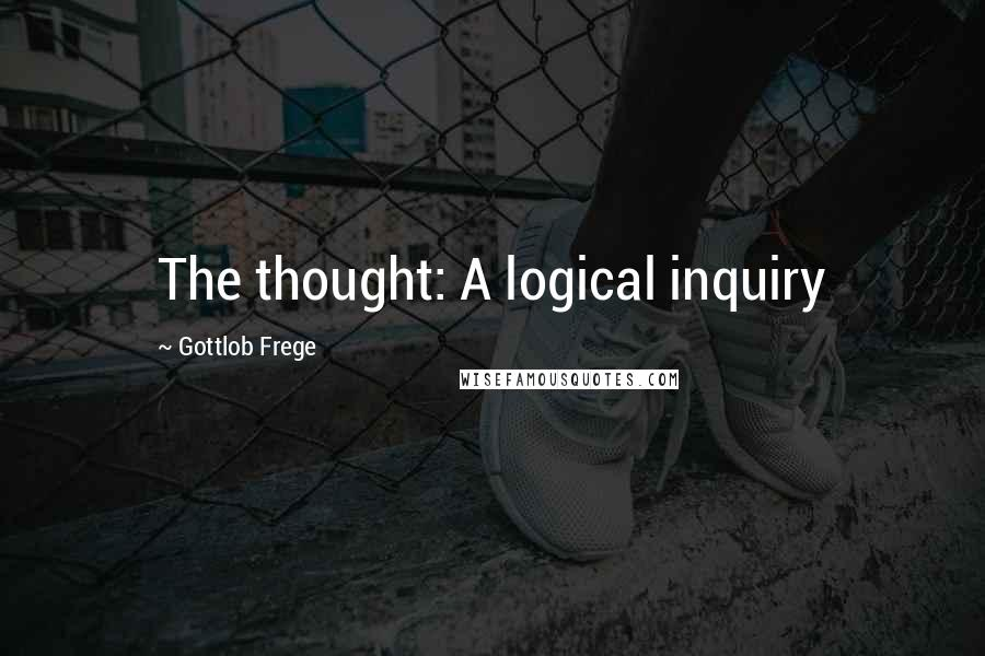Gottlob Frege quotes: The thought: A logical inquiry