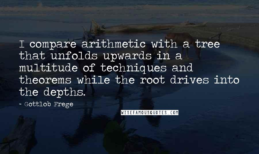Gottlob Frege quotes: I compare arithmetic with a tree that unfolds upwards in a multitude of techniques and theorems while the root drives into the depths.