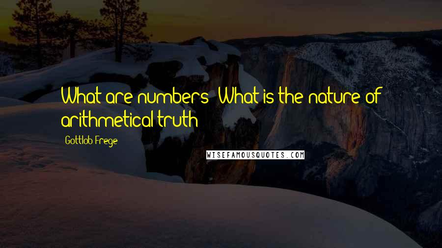 Gottlob Frege quotes: What are numbers? What is the nature of arithmetical truth?