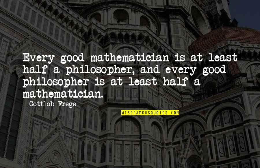 Gottlob Quotes By Gottlob Frege: Every good mathematician is at least half a