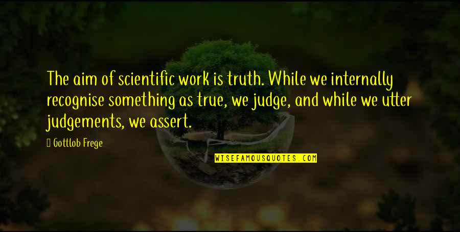 Gottlob Quotes By Gottlob Frege: The aim of scientific work is truth. While