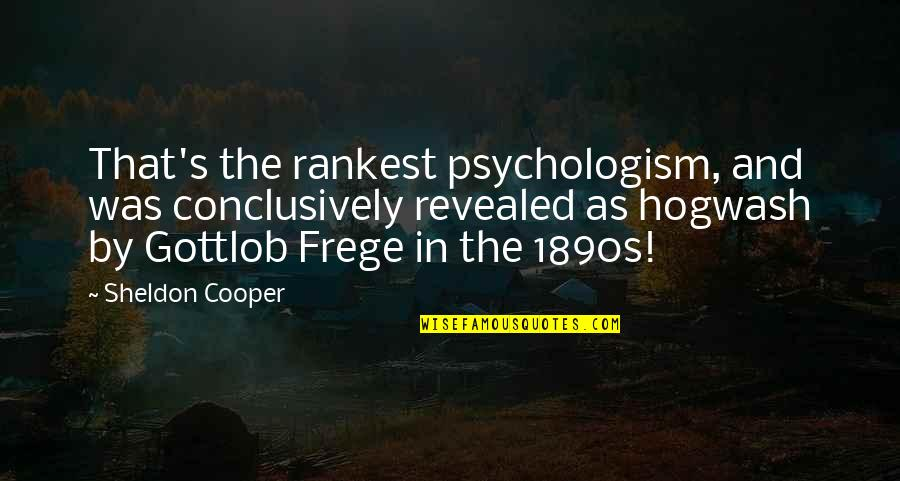 Gottlob Quotes By Sheldon Cooper: That's the rankest psychologism, and was conclusively revealed
