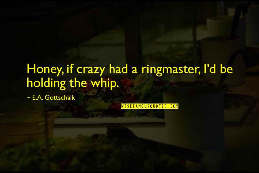 Gottschalk Quotes By E.A. Gottschalk: Honey, if crazy had a ringmaster, I'd be