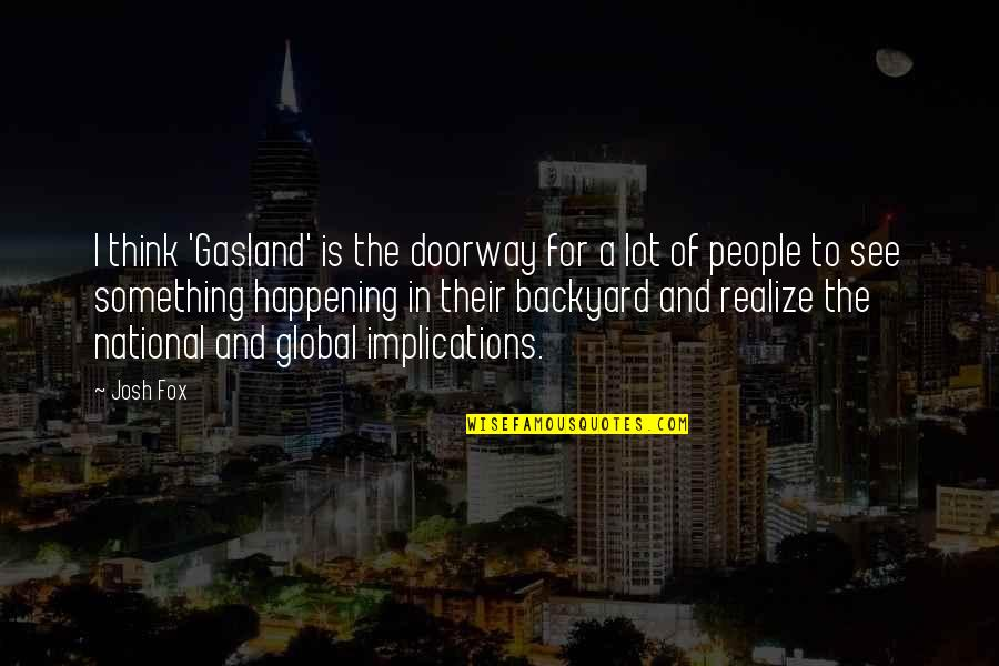Gouw Quotes By Josh Fox: I think 'Gasland' is the doorway for a