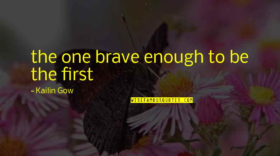 Gow Quotes By Kailin Gow: the one brave enough to be the first