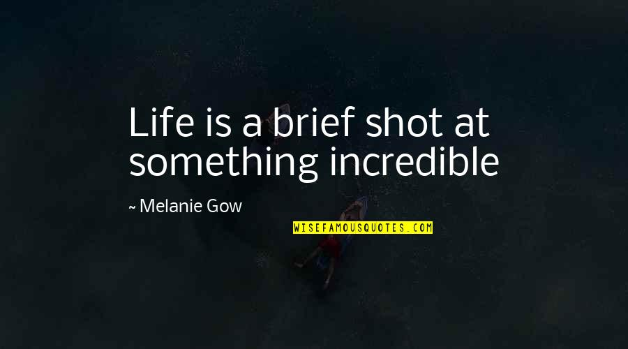 Gow Quotes By Melanie Gow: Life is a brief shot at something incredible