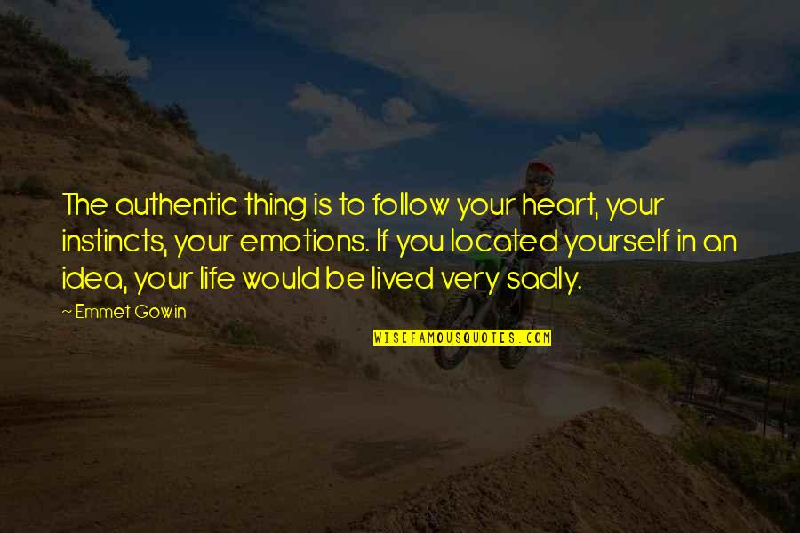 Gowin Quotes By Emmet Gowin: The authentic thing is to follow your heart,
