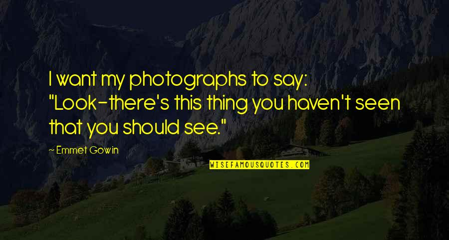 """Gowin Quotes By Emmet Gowin: I want my photographs to say: """"Look-there's this"""