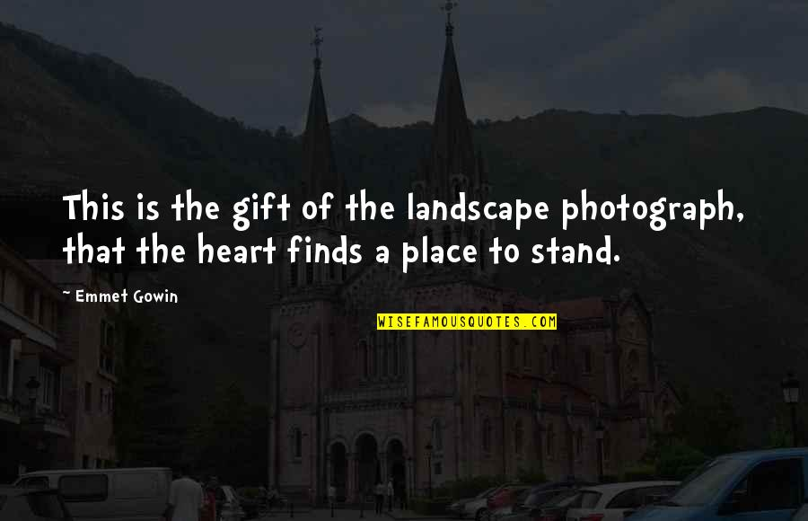 Gowin Quotes By Emmet Gowin: This is the gift of the landscape photograph,