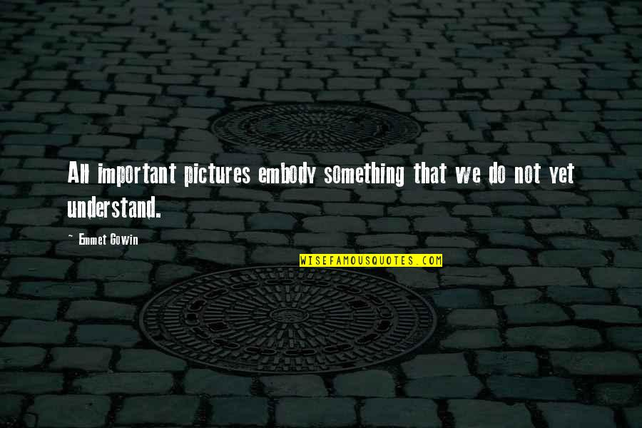 Gowin Quotes By Emmet Gowin: All important pictures embody something that we do