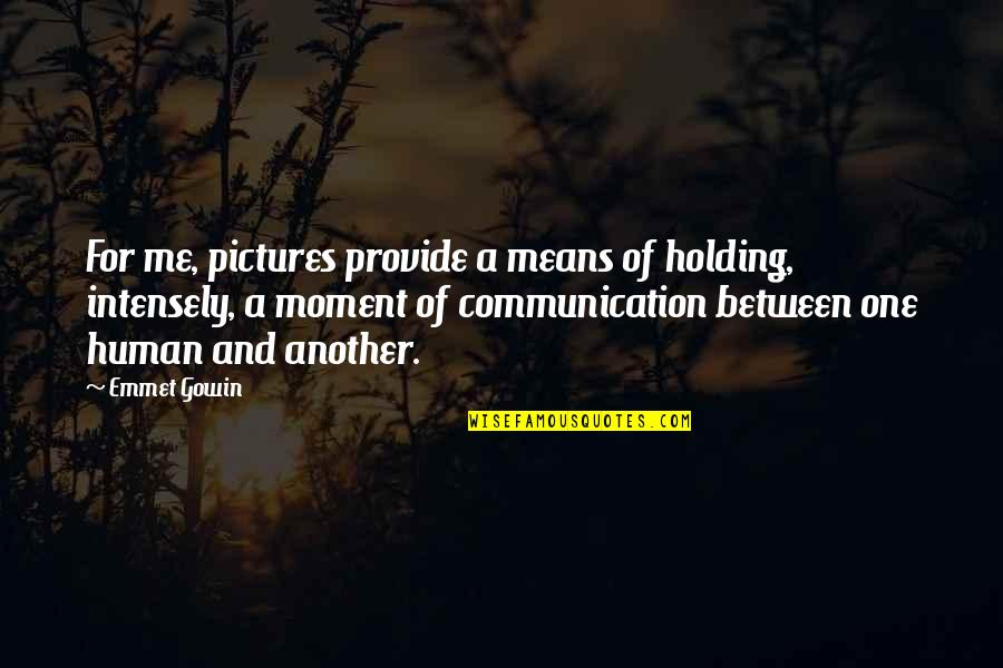 Gowin Quotes By Emmet Gowin: For me, pictures provide a means of holding,