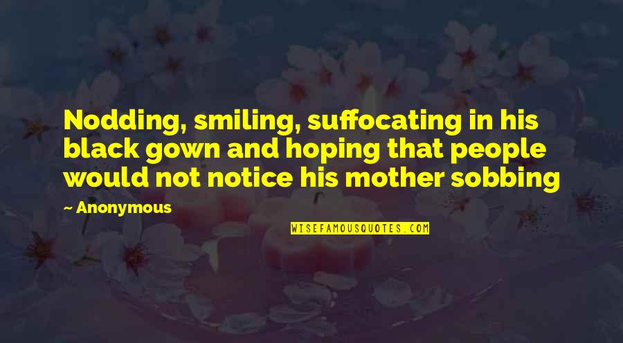 Gown Quotes By Anonymous: Nodding, smiling, suffocating in his black gown and