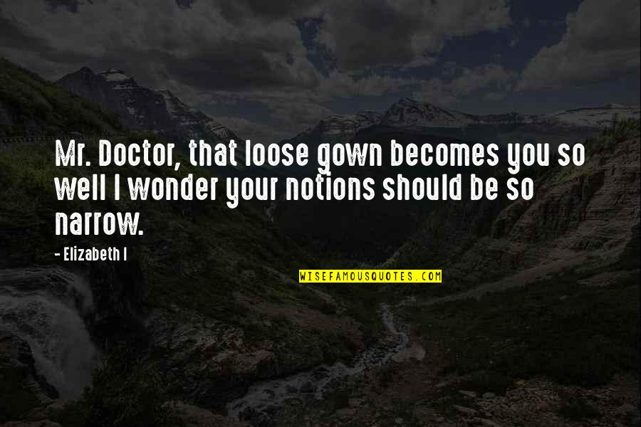Gown Quotes By Elizabeth I: Mr. Doctor, that loose gown becomes you so