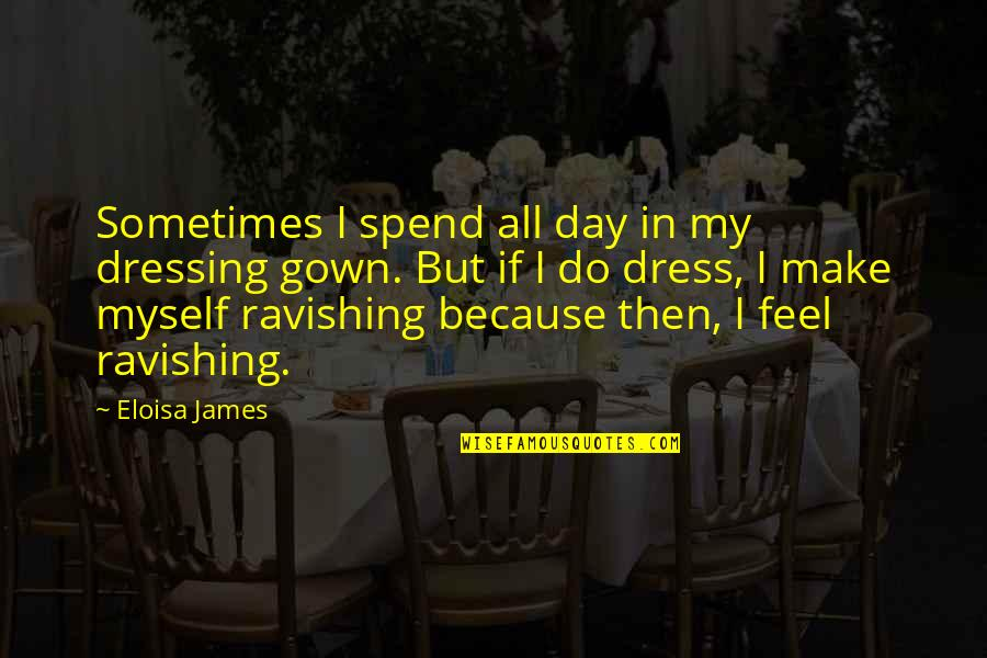 Gown Quotes By Eloisa James: Sometimes I spend all day in my dressing