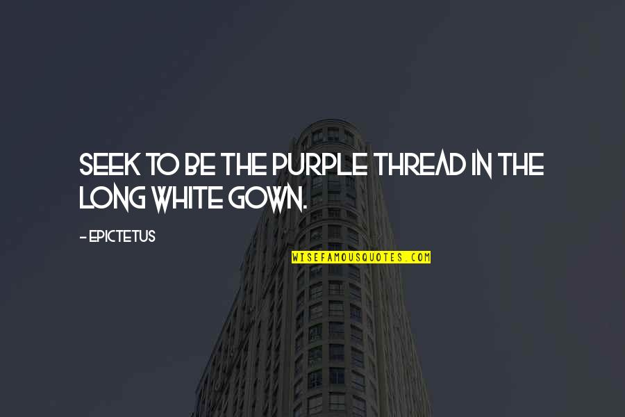 Gown Quotes By Epictetus: Seek to be the purple thread in the