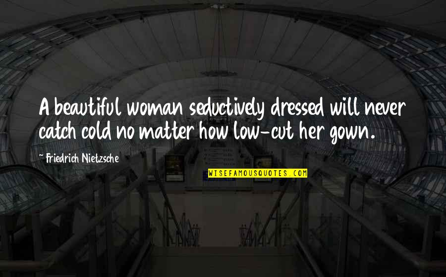 Gown Quotes By Friedrich Nietzsche: A beautiful woman seductively dressed will never catch