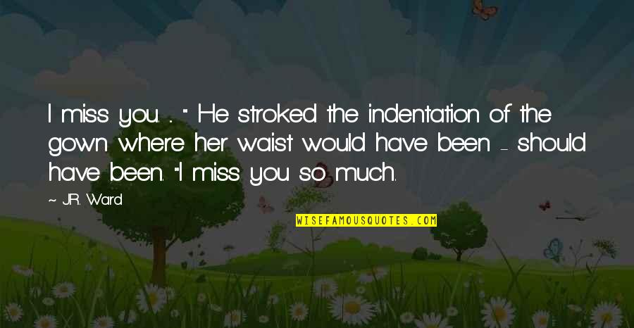 """Gown Quotes By J.R. Ward: I miss you. ... """" He stroked the"""