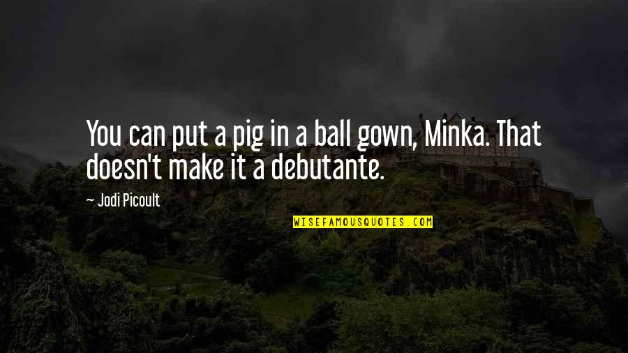 Gown Quotes By Jodi Picoult: You can put a pig in a ball