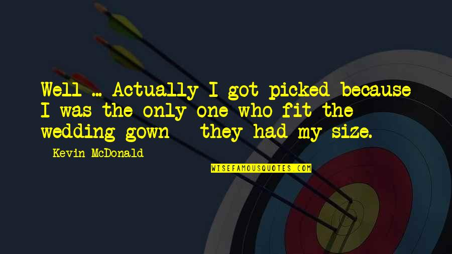 Gown Quotes By Kevin McDonald: Well ... Actually I got picked because I