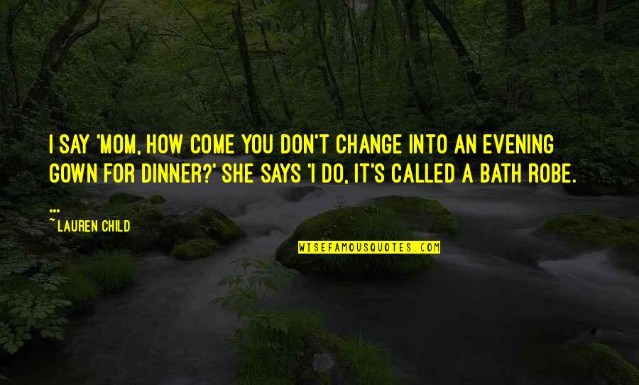 Gown Quotes By Lauren Child: I say 'Mom, how come you don't change