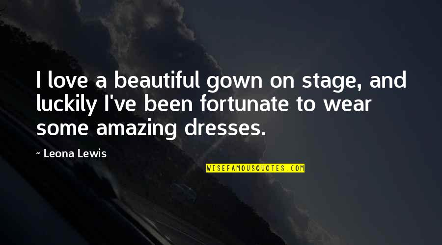 Gown Quotes By Leona Lewis: I love a beautiful gown on stage, and
