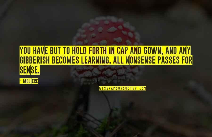 Gown Quotes By Moliere: You have but to hold forth in cap