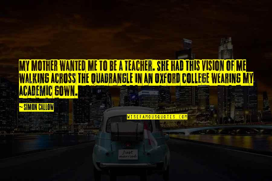 Gown Quotes By Simon Callow: My mother wanted me to be a teacher.