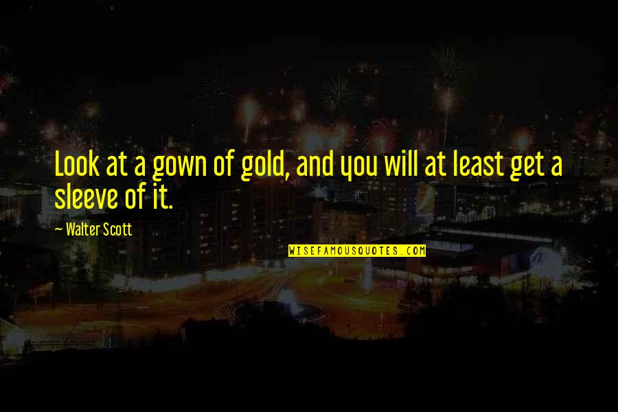 Gown Quotes By Walter Scott: Look at a gown of gold, and you