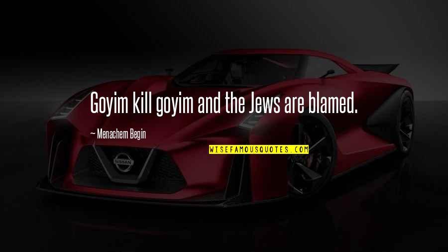 Goyim Quotes By Menachem Begin: Goyim kill goyim and the Jews are blamed.