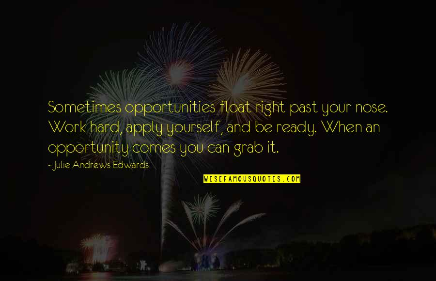 Grab The Opportunity When It Comes Quotes By Julie Andrews Edwards: Sometimes opportunities float right past your nose. Work