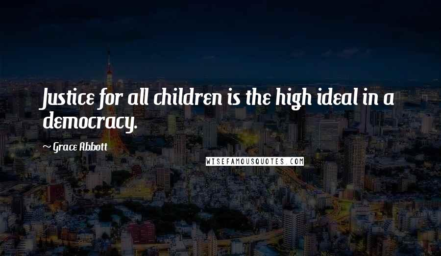 Grace Abbott quotes: Justice for all children is the high ideal in a democracy.