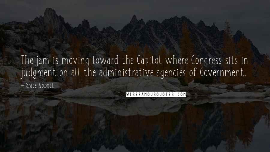 Grace Abbott quotes: The jam is moving toward the Capitol where Congress sits in judgment on all the administrative agencies of Government.