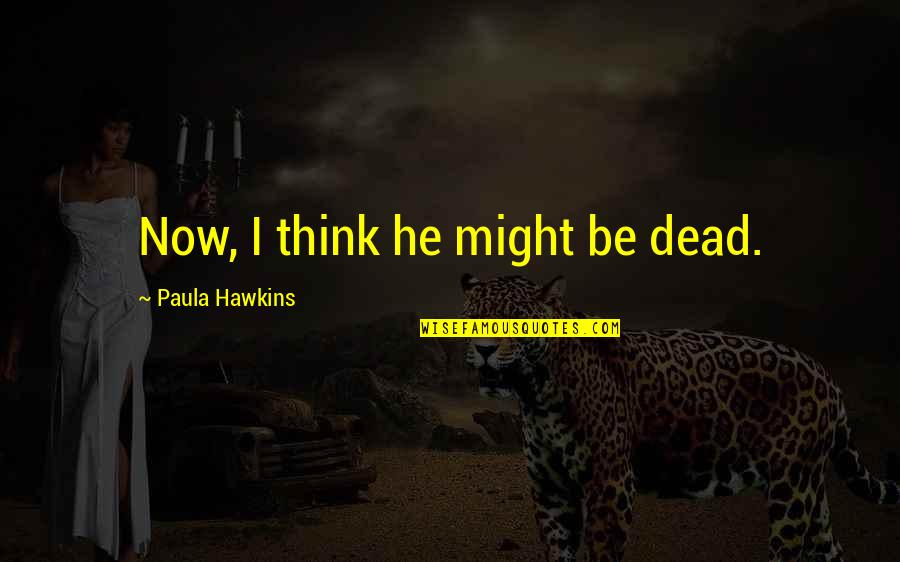 Grace And Class Quotes By Paula Hawkins: Now, I think he might be dead.