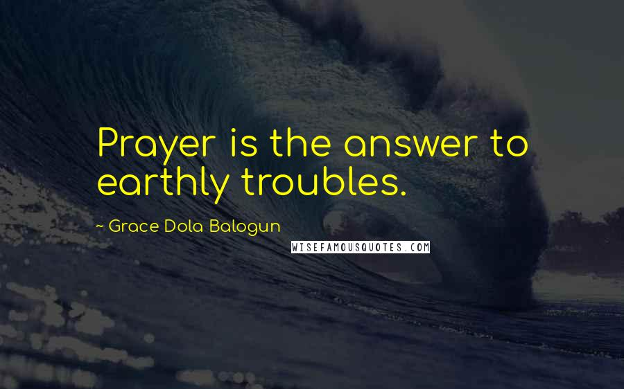 Grace Dola Balogun quotes: Prayer is the answer to earthly troubles.