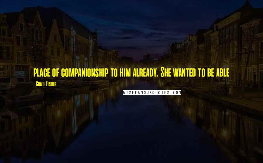 Grace Fisher quotes: place of companionship to him already. She wanted to be able