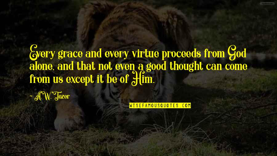 Grace From God Quotes By A.W. Tozer: Every grace and every virtue proceeds from God
