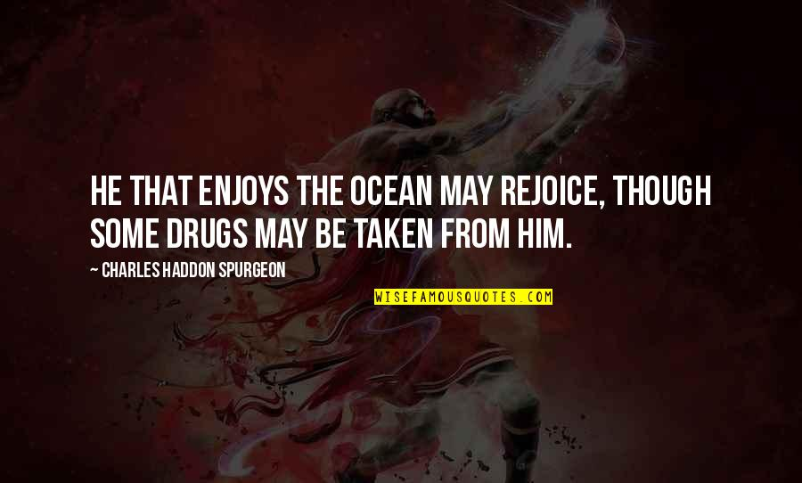 Grace From God Quotes By Charles Haddon Spurgeon: He that enjoys the ocean may rejoice, though