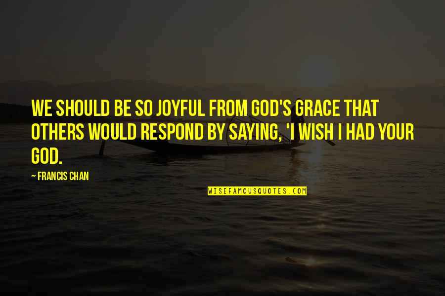 Grace From God Quotes By Francis Chan: We should be so joyful from God's grace