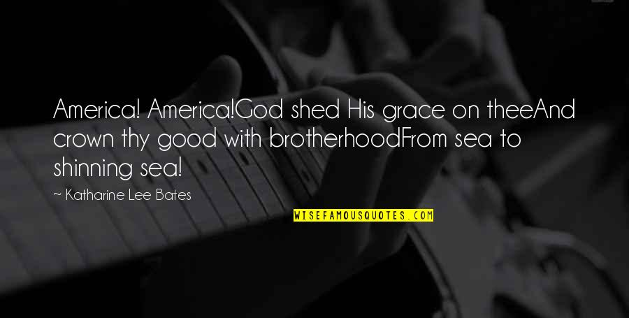 Grace From God Quotes By Katharine Lee Bates: America! America!God shed His grace on theeAnd crown