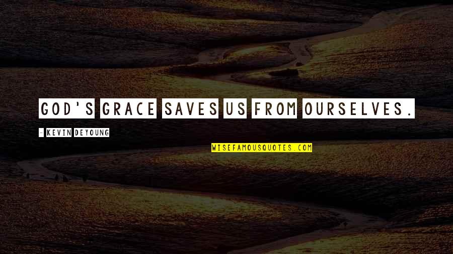Grace From God Quotes By Kevin DeYoung: God's grace saves us from ourselves.