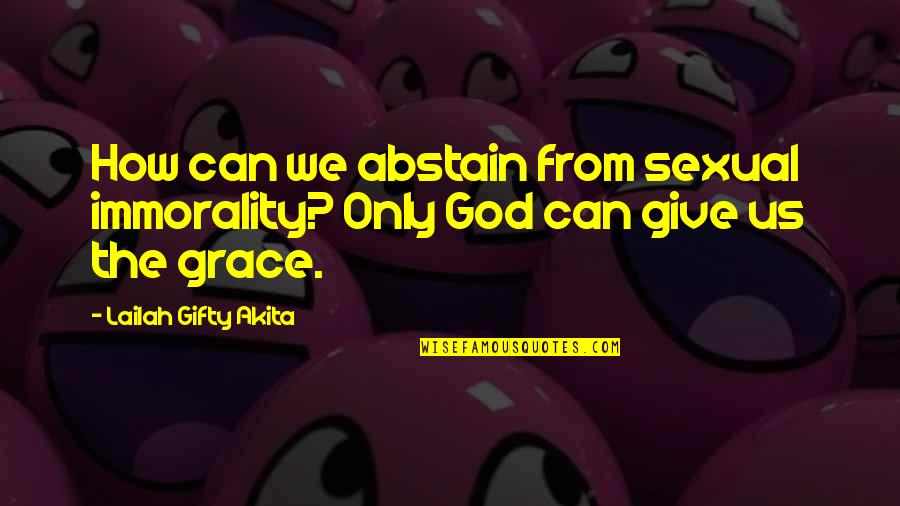 Grace From God Quotes By Lailah Gifty Akita: How can we abstain from sexual immorality? Only